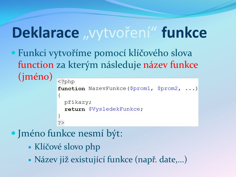 """Deklarace """"vytvoření"""" funkce Funkci vytvoříme pomocí klíčového slova function za kterým následuje název funkce (jméno) Jméno funkce nesmí být: Klíčové"""