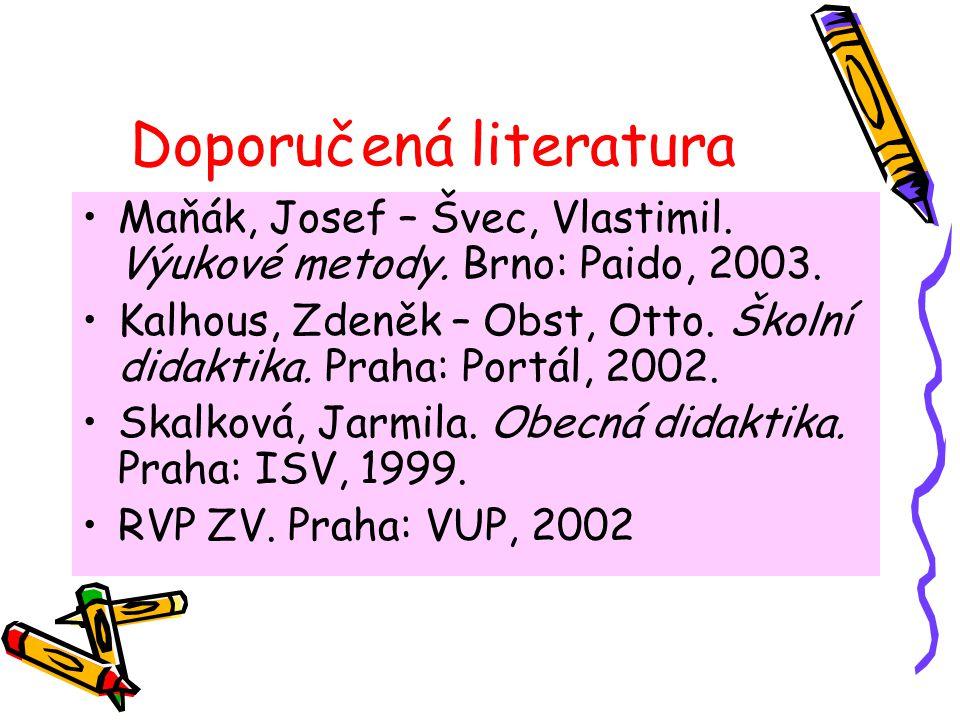 Doporučená literatura Maňák, Josef – Švec, Vlastimil. Výukové metody. Brno: Paido, 2003. Kalhous, Zdeněk – Obst, Otto. Školní didaktika. Praha: Portál