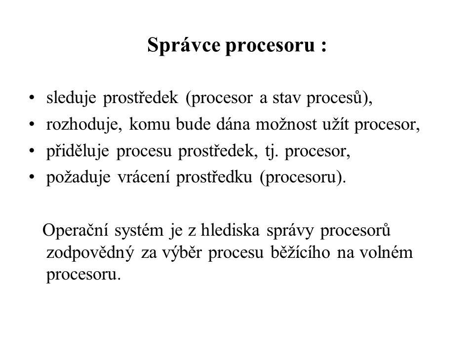 Správce procesoru : sleduje prostředek (procesor a stav procesů), rozhoduje, komu bude dána možnost užít procesor, přiděluje procesu prostředek, tj. p
