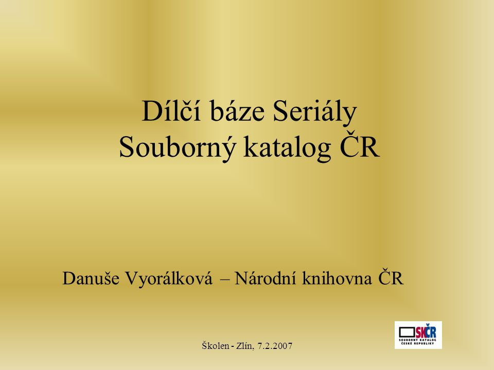 Školen - Zlín, 7.2.2007 Dílčí báze Seriály Souborný katalog ČR Danuše Vyorálková – Národní knihovna ČR