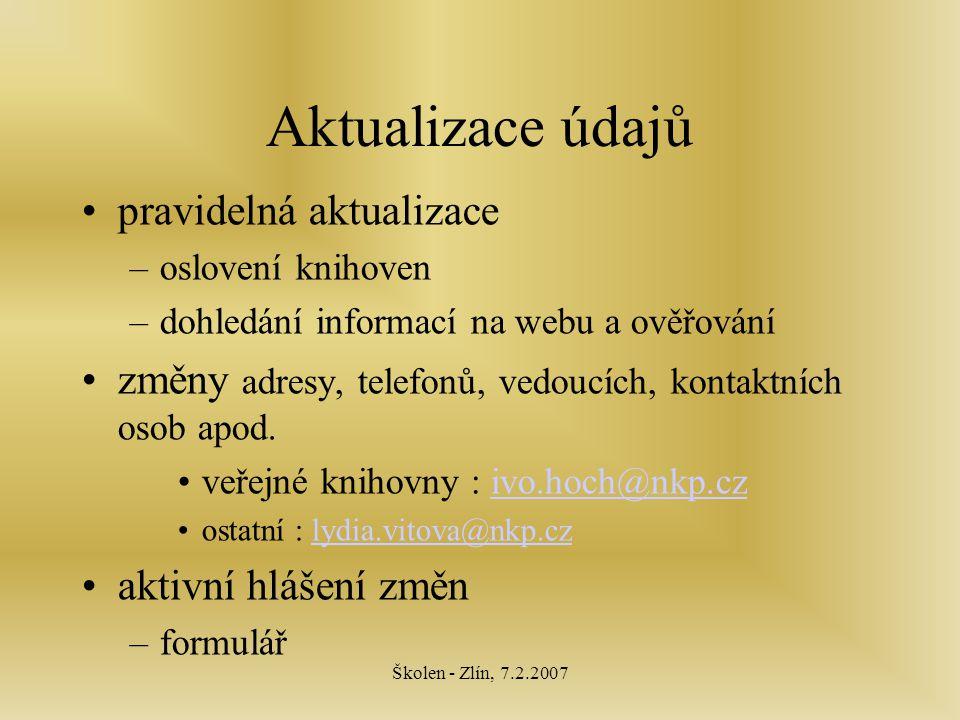 Školen - Zlín, 7.2.2007 Aktualizace údajů pravidelná aktualizace –oslovení knihoven –dohledání informací na webu a ověřování změny adresy, telefonů, vedoucích, kontaktních osob apod.