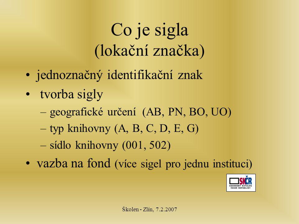 Školen - Zlín, 7.2.2007 Co je sigla (lokační značka) jednoznačný identifikační znak tvorba sigly –geografické určení (AB, PN, BO, UO) –typ knihovny (A, B, C, D, E, G) –sídlo knihovny (001, 502) vazba na fond (více sigel pro jednu instituci)