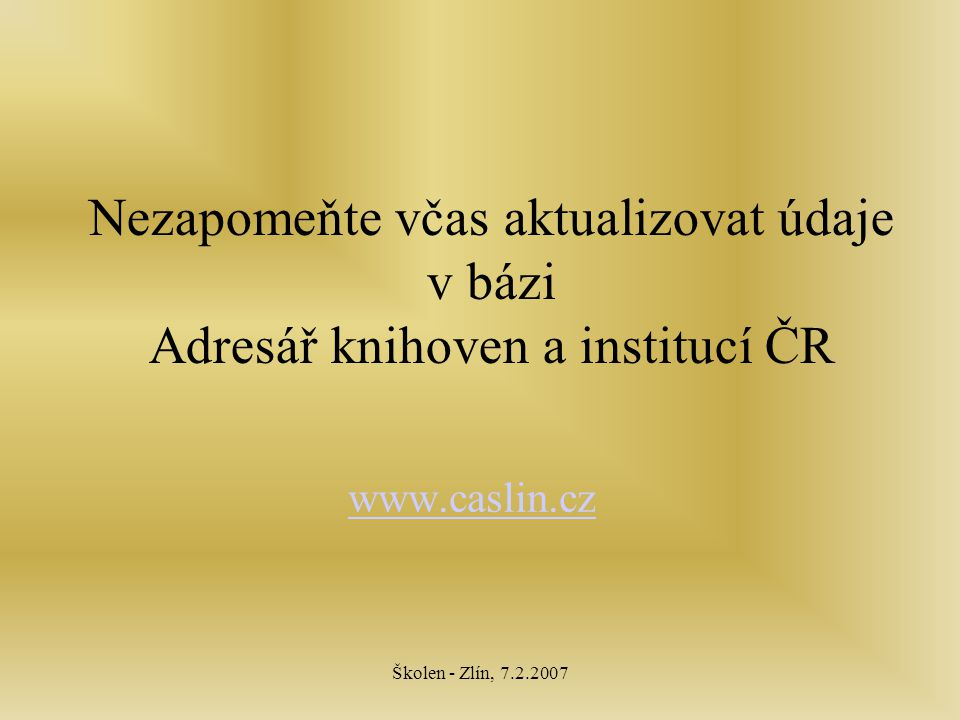 Školen - Zlín, 7.2.2007 Nezapomeňte včas aktualizovat údaje v bázi Adresář knihoven a institucí ČR www.caslin.cz