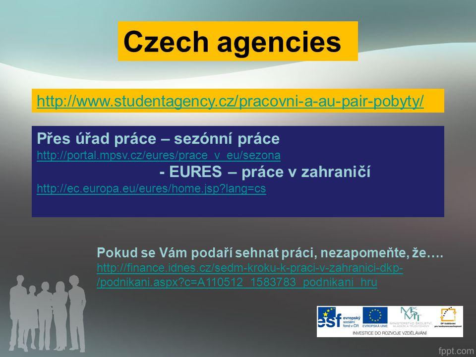 Czech agencies http://www.studentagency.cz/pracovni-a-au-pair-pobyty/ Přes úřad práce – sezónní práce http://portal.mpsv.cz/eures/prace_v_eu/sezona http://portal.mpsv.cz/eures/prace_v_eu/sezona - EURES – práce v zahraničí http://ec.europa.eu/eures/home.jsp lang=cs Pokud se Vám podaří sehnat práci, nezapomeňte, že….