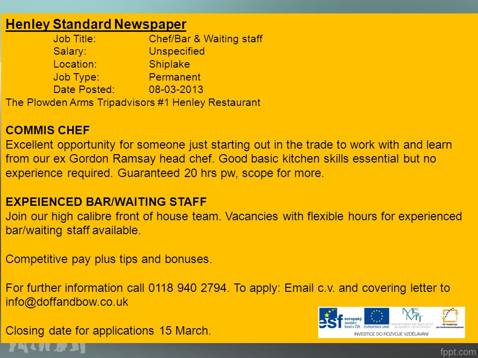 PERMANENT JOBS: adverts in shops Adverts in local news paper Henley Standard Newspaper Job Title:Chef/Bar & Waiting staff Salary:Unspecified Location:Shiplake Job Type:Permanent Date Posted:08-03-2013 The Plowden Arms Tripadvisors #1 Henley Restaurant COMMIS CHEF Excellent opportunity for someone just starting out in the trade to work with and learn from our ex Gordon Ramsay head chef.