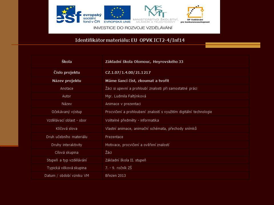 Identifikátor materiálu: EU OPVK ICT2-4/Inf14 ŠkolaZákladní škola Olomouc, Heyrovského 33 Číslo projektuCZ.1.07/1.4.00/21.1217 Název projektuMáme šanci číst, zkoumat a tvořit AnotaceŽáci si upevní a prohloubí znalosti při samostatné práci AutorMgr.