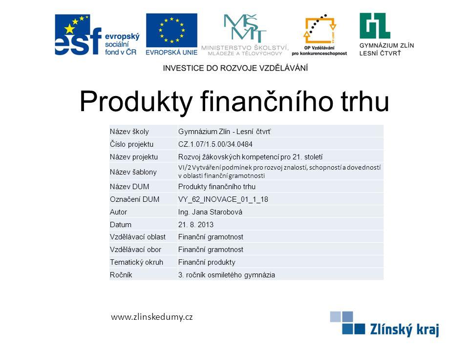 Produkty finančního trhu www.zlinskedumy.cz Název školyGymnázium Zlín - Lesní čtvrť Číslo projektuCZ.1.07/1.5.00/34.0484 Název projektuRozvoj žákovských kompetencí pro 21.