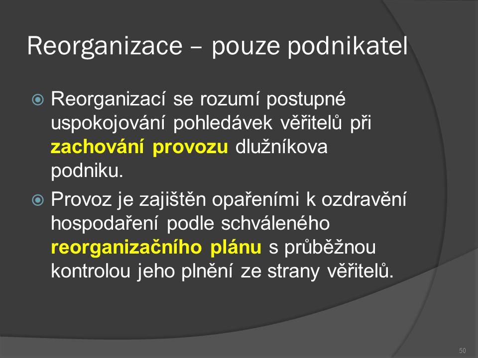 Reorganizace – pouze podnikatel  Reorganizací se rozumí postupné uspokojování pohledávek věřitelů při zachování provozu dlužníkova podniku.  Provoz