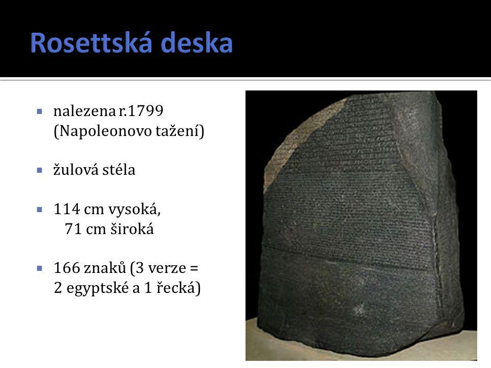  nalezena r.1799 (Napoleonovo tažení)  žulová stéla  114 cm vysoká, 71 cm široká  166 znaků (3 verze = 2 egyptské a 1 řecká)
