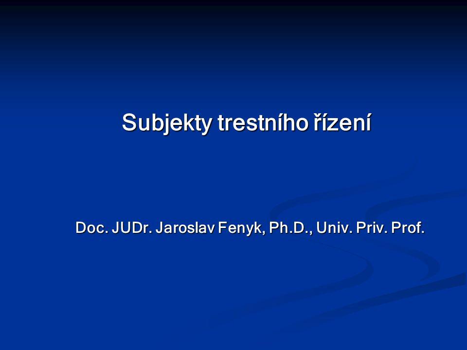 Subjekty trestního řízení Doc. JUDr. Jaroslav Fenyk, Ph.D., Univ. Priv. Prof.