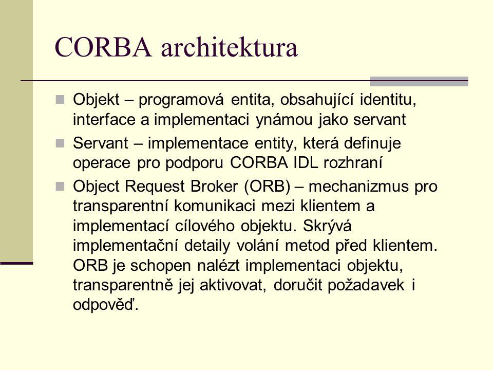CORBA architektura Objekt – programová entita, obsahující identitu, interface a implementaci ynámou jako servant Servant – implementace entity, která definuje operace pro podporu CORBA IDL rozhraní Object Request Broker (ORB) – mechanizmus pro transparentní komunikaci mezi klientem a implementací cílového objektu.