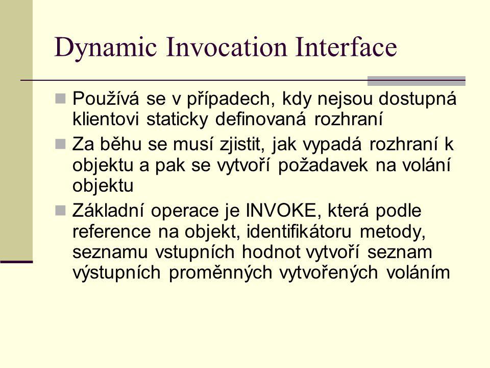 Dynamic Invocation Interface Používá se v případech, kdy nejsou dostupná klientovi staticky definovaná rozhraní Za běhu se musí zjistit, jak vypadá rozhraní k objektu a pak se vytvoří požadavek na volání objektu Základní operace je INVOKE, která podle reference na objekt, identifikátoru metody, seznamu vstupních hodnot vytvoří seznam výstupních proměnných vytvořených voláním