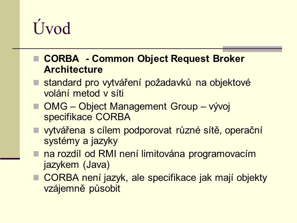 Úvod CORBA - Common Object Request Broker Architecture standard pro vytváření požadavků na objektové volání metod v síti OMG – Object Management Group – vývoj specifikace CORBA vytvářena s cílem podporovat různé sítě, operační systémy a jazyky na rozdíl od RMI není limitována programovacím jazykem (Java) CORBA není jazyk, ale specifikace jak mají objekty vzájemně působit