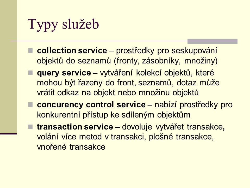 Typy služeb collection service – prostředky pro seskupování objektů do seznamů (fronty, zásobníky, množiny) query service – vytváření kolekcí objektů, které mohou být řazeny do front, seznamů, dotaz může vrátit odkaz na objekt nebo množinu objektů concurency control service – nabízí prostředky pro konkurentní přístup ke sdíleným objektům transaction service – dovoluje vytvářet transakce, volání více metod v transakci, plošné transakce, vnořené transakce
