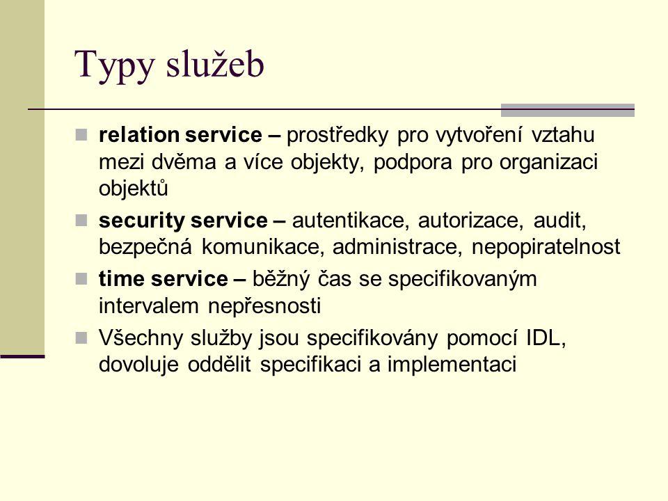 Typy služeb relation service – prostředky pro vytvoření vztahu mezi dvěma a více objekty, podpora pro organizaci objektů security service – autentikace, autorizace, audit, bezpečná komunikace, administrace, nepopiratelnost time service – běžný čas se specifikovaným intervalem nepřesnosti Všechny služby jsou specifikovány pomocí IDL, dovoluje oddělit specifikaci a implementaci