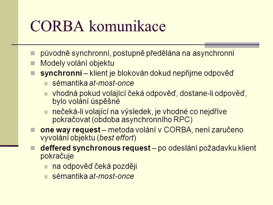 CORBA komunikace původně synchronní, postupně předělána na asynchronní Modely volání objektu synchronní – klient je blokován dokud nepřijme odpověď sémantika at-most-once vhodná pokud volající čeká odpověď, dostane-li odpověď, bylo volání úspěšné nečeká-li volající na výsledek, je vhodné co nejdříve pokračovat (obdoba asynchronního RPC) one way request – metoda volání v CORBA, není zaručeno vyvolání objektu (best effort) deffered synchronous request – po odeslání požadavku klient pokračuje na odpověď čeká později sémantika at-most-once