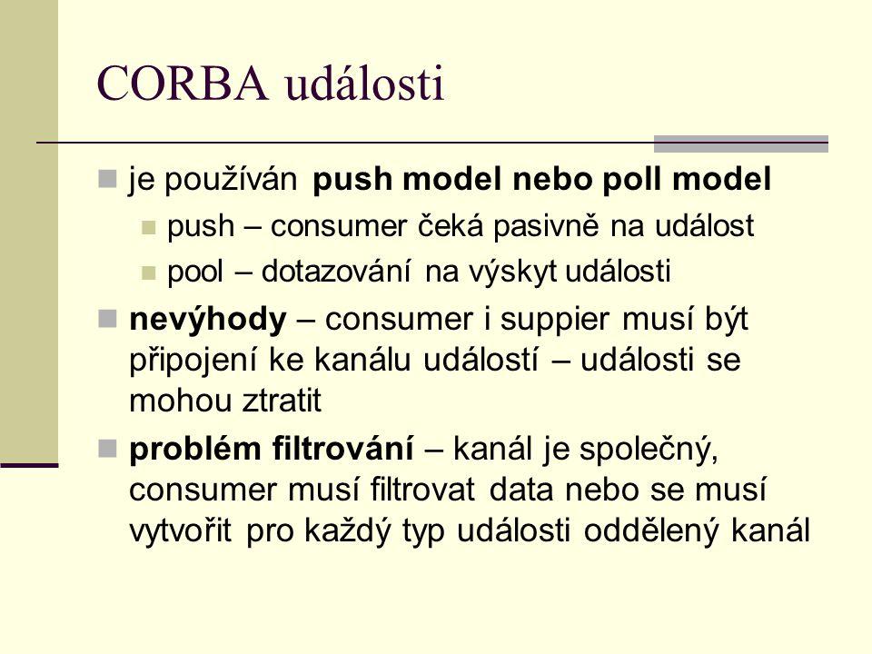 CORBA události je používán push model nebo poll model push – consumer čeká pasivně na událost pool – dotazování na výskyt události nevýhody – consumer i suppier musí být připojení ke kanálu událostí – události se mohou ztratit problém filtrování – kanál je společný, consumer musí filtrovat data nebo se musí vytvořit pro každý typ události oddělený kanál