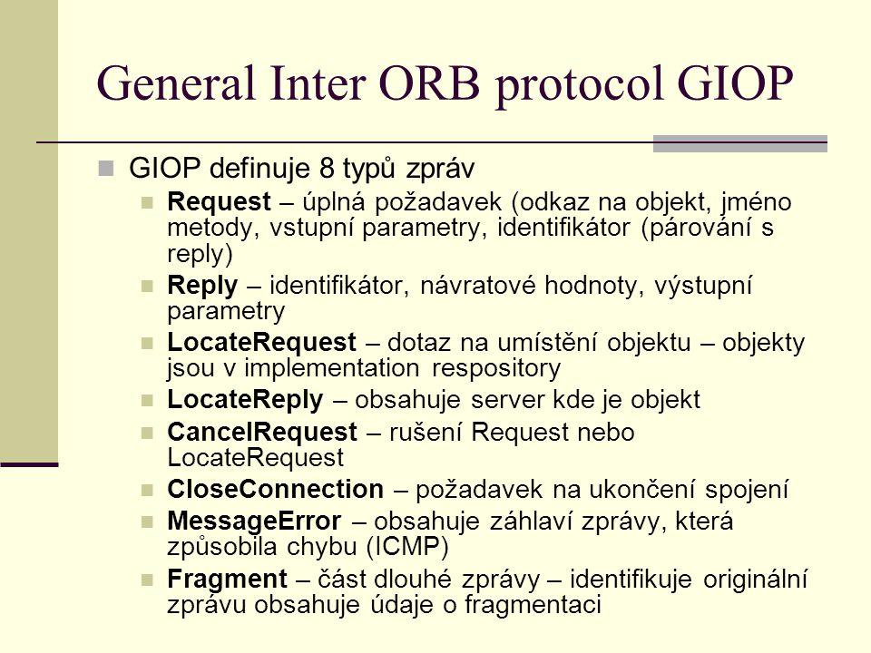 General Inter ORB protocol GIOP GIOP definuje 8 typů zpráv Request – úplná požadavek (odkaz na objekt, jméno metody, vstupní parametry, identifikátor (párování s reply) Reply – identifikátor, návratové hodnoty, výstupní parametry LocateRequest – dotaz na umístění objektu – objekty jsou v implementation respository LocateReply – obsahuje server kde je objekt CancelRequest – rušení Request nebo LocateRequest CloseConnection – požadavek na ukončení spojení MessageError – obsahuje záhlaví zprávy, která způsobila chybu (ICMP) Fragment – část dlouhé zprávy – identifikuje originální zprávu obsahuje údaje o fragmentaci