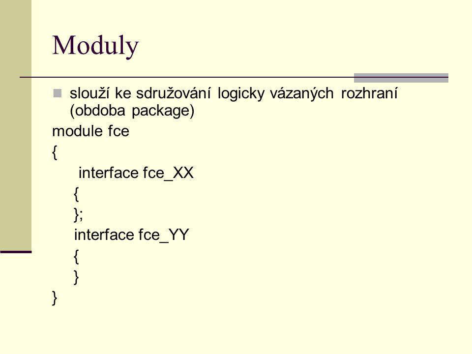 Moduly slouží ke sdružování logicky vázaných rozhraní (obdoba package) module fce { interface fce_XX { }; interface fce_YY { }