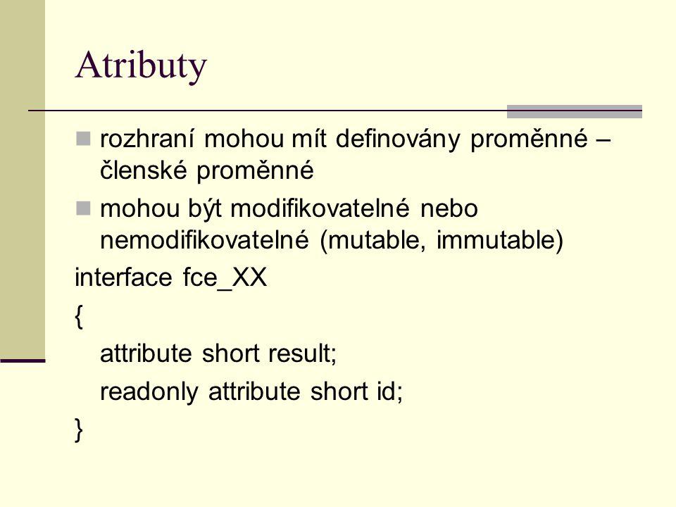 Atributy rozhraní mohou mít definovány proměnné – členské proměnné mohou být modifikovatelné nebo nemodifikovatelné (mutable, immutable) interface fce_XX { attribute short result; readonly attribute short id; }