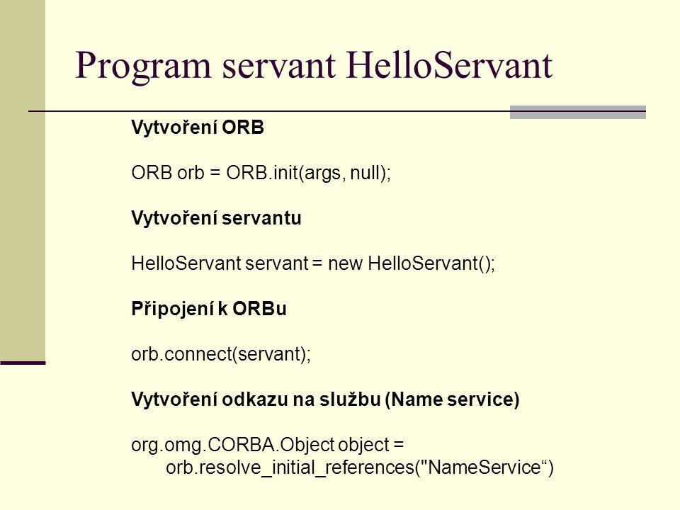 Program servant HelloServant Vytvoření ORB ORB orb = ORB.init(args, null); Vytvoření servantu HelloServant servant = new HelloServant(); Připojení k ORBu orb.connect(servant); Vytvoření odkazu na službu (Name service) org.omg.CORBA.Object object = orb.resolve_initial_references( NameService )