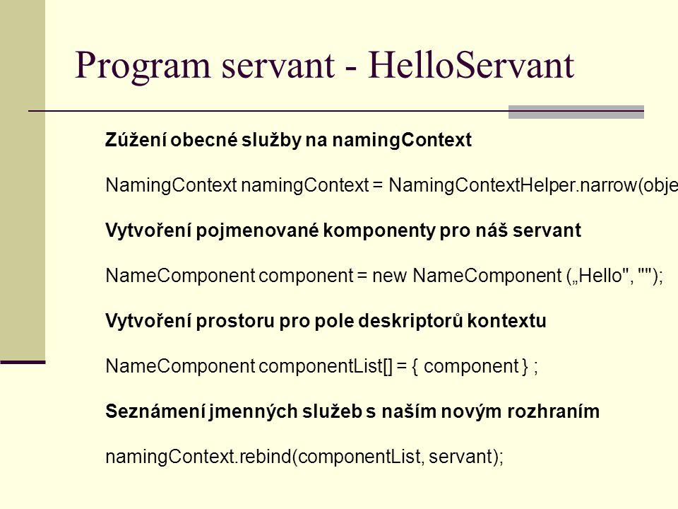"""Program servant - HelloServant Zúžení obecné služby na namingContext NamingContext namingContext = NamingContextHelper.narrow(object); Vytvoření pojmenované komponenty pro náš servant NameComponent component = new NameComponent (""""Hello , ); Vytvoření prostoru pro pole deskriptorů kontextu NameComponent componentList[] = { component } ; Seznámení jmenných služeb s naším novým rozhraním namingContext.rebind(componentList, servant);"""