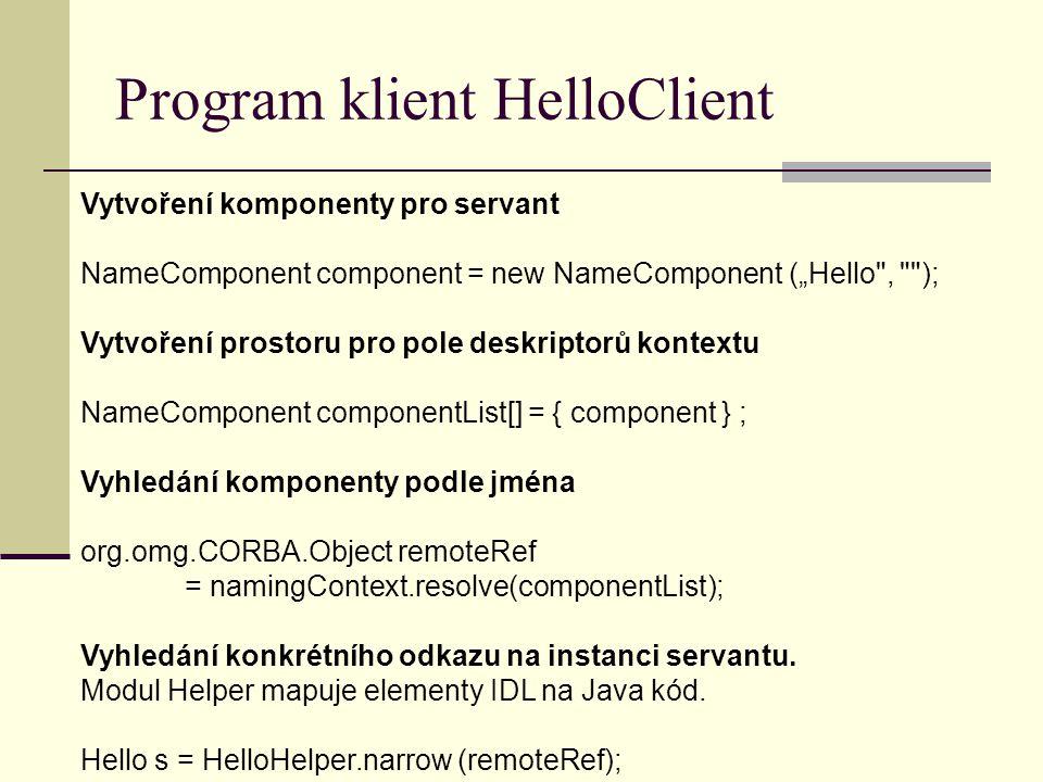"""Program klient HelloClient Vytvoření komponenty pro servant NameComponent component = new NameComponent (""""Hello , ); Vytvoření prostoru pro pole deskriptorů kontextu NameComponent componentList[] = { component } ; Vyhledání komponenty podle jména org.omg.CORBA.Object remoteRef = namingContext.resolve(componentList); Vyhledání konkrétního odkazu na instanci servantu."""