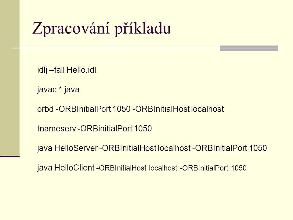 Zpracování příkladu idlj –fall Hello.idl javac *.java orbd -ORBInitialPort 1050 -ORBInitialHost localhost tnameserv -ORBinitialPort 1050 java HelloServer -ORBInitialHost localhost -ORBInitialPort 1050 java HelloClient - ORBInitialHost localhost -ORBInitialPort 1050