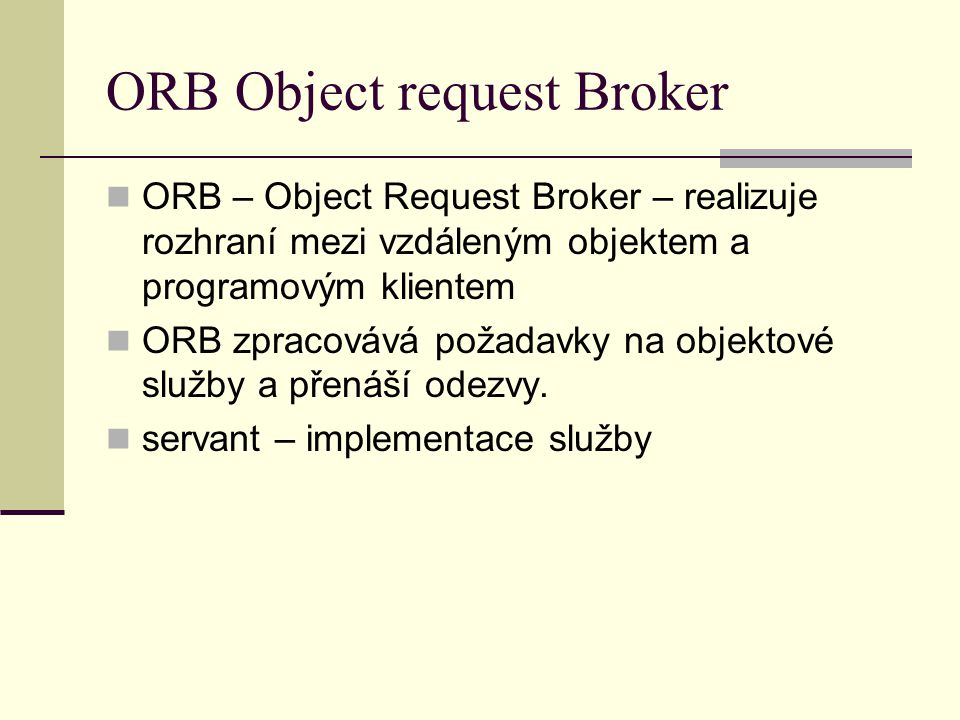 ORB Object request Broker ORB – Object Request Broker – realizuje rozhraní mezi vzdáleným objektem a programovým klientem ORB zpracovává požadavky na