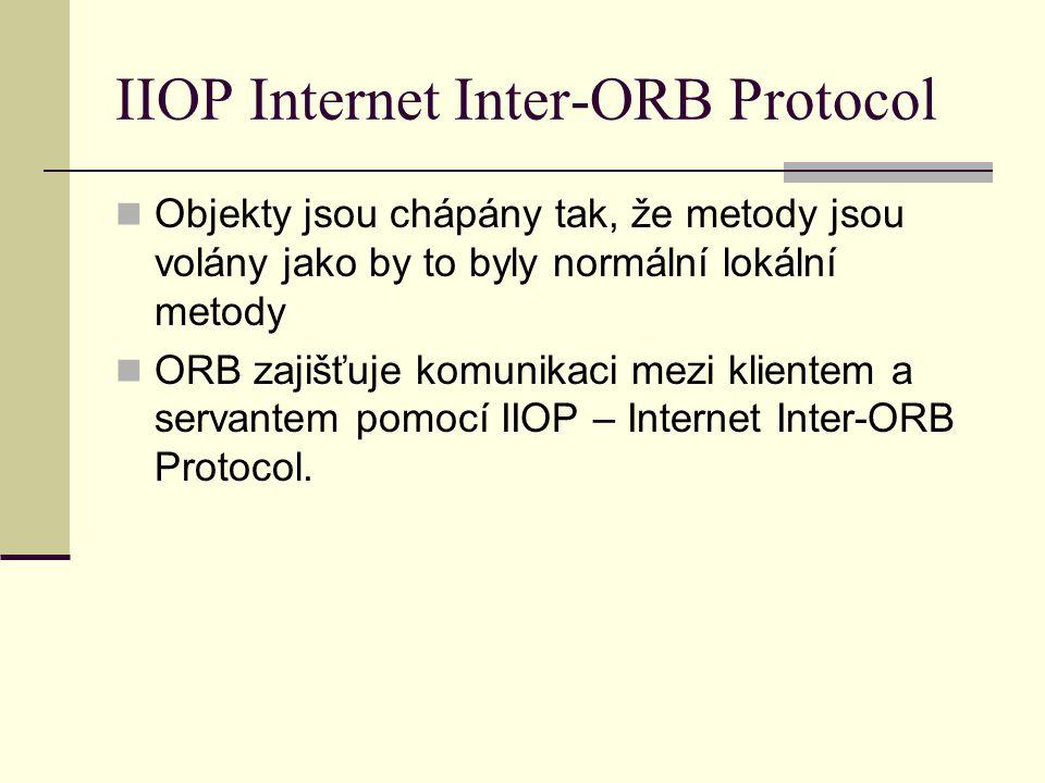 IIOP Internet Inter-ORB Protocol Objekty jsou chápány tak, že metody jsou volány jako by to byly normální lokální metody ORB zajišťuje komunikaci mezi klientem a servantem pomocí IIOP – Internet Inter-ORB Protocol.