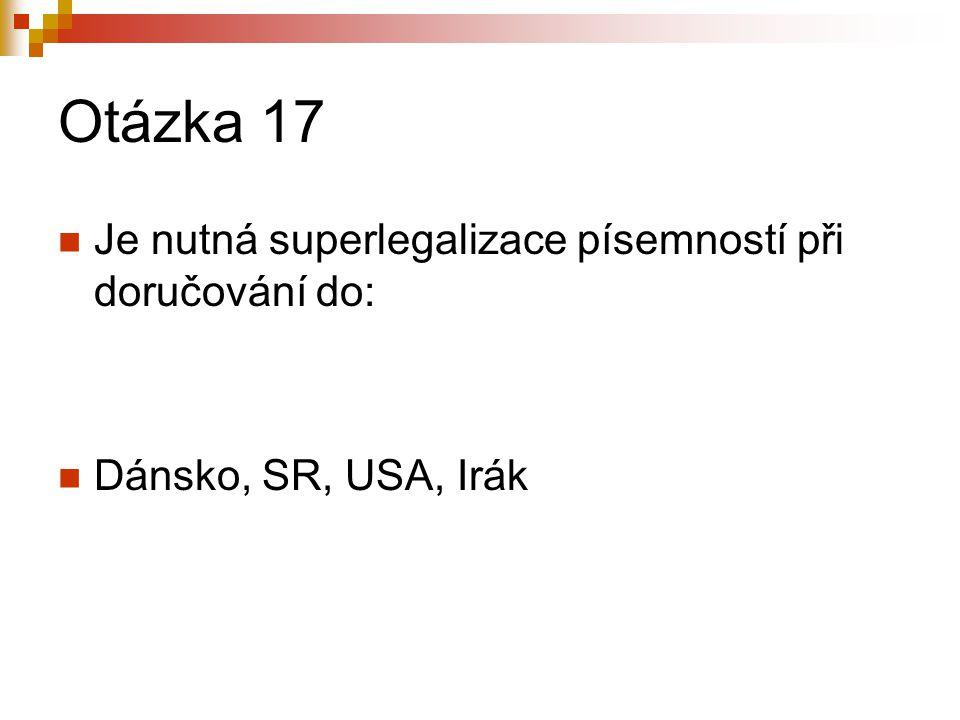 Otázka 17 Je nutná superlegalizace písemností při doručování do: Dánsko, SR, USA, Irák