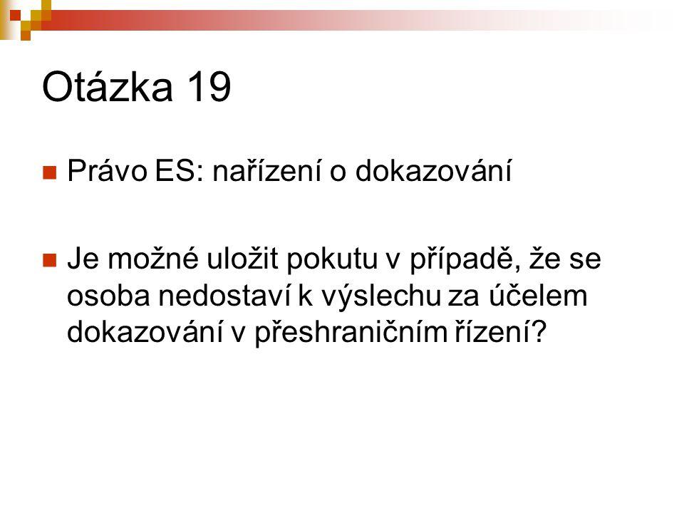 Otázka 19 Právo ES: nařízení o dokazování Je možné uložit pokutu v případě, že se osoba nedostaví k výslechu za účelem dokazování v přeshraničním říze