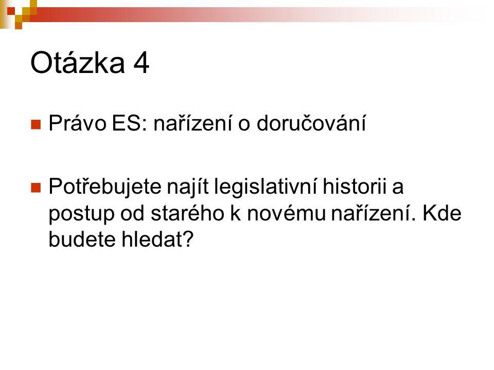 Otázka 4 Právo ES: nařízení o doručování Potřebujete najít legislativní historii a postup od starého k novému nařízení. Kde budete hledat?