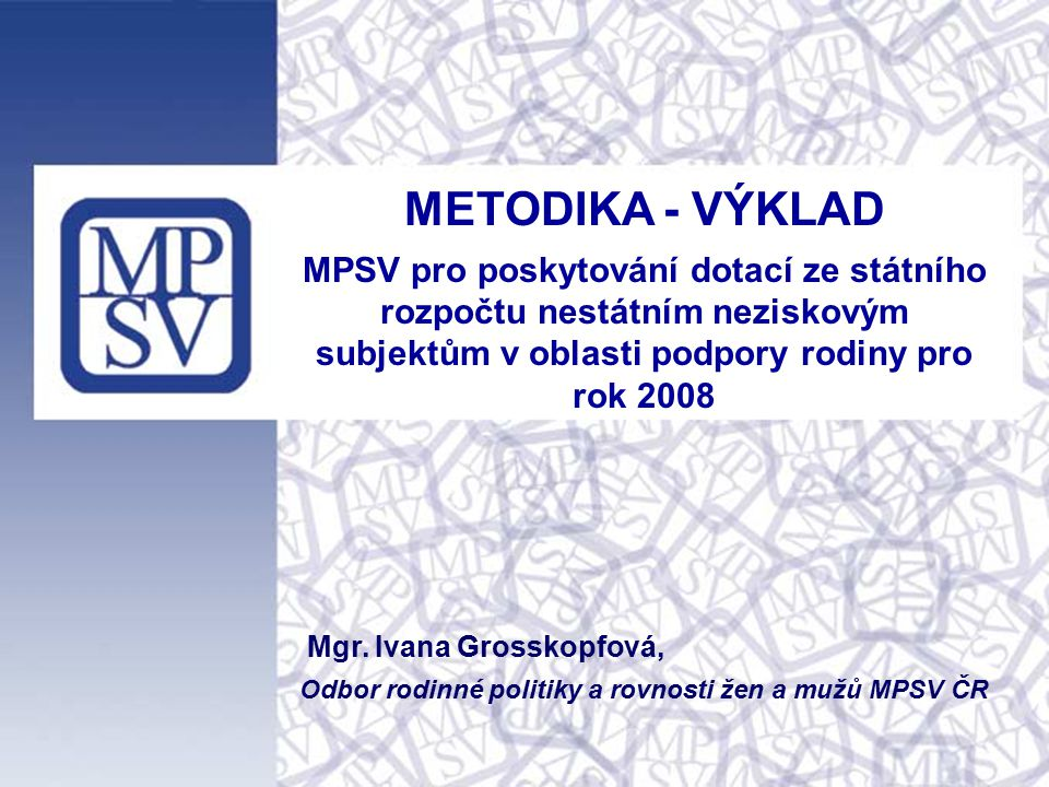 1 METODIKA - VÝKLAD MPSV pro poskytování dotací ze státního rozpočtu nestátním neziskovým subjektům v oblasti podpory rodiny pro rok 2008 Mgr. Ivana G
