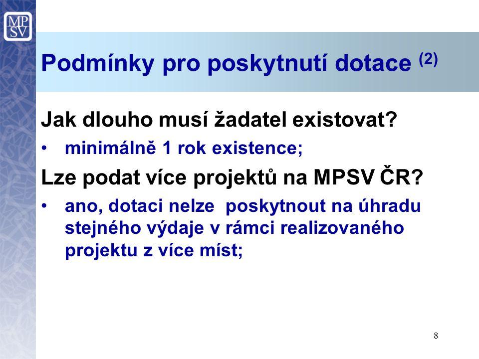 8 Podmínky pro poskytnutí dotace (2) Jak dlouho musí žadatel existovat? minimálně 1 rok existence; Lze podat více projektů na MPSV ČR? ano, dotaci nel