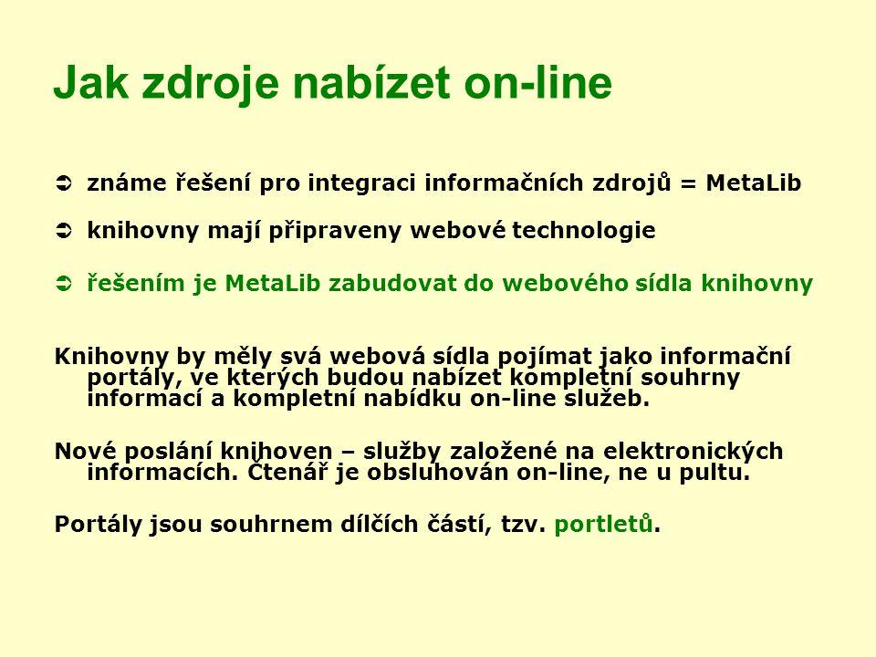 Jak zdroje nabízet on-line  známe řešení pro integraci informačních zdrojů = MetaLib  knihovny mají připraveny webové technologie  řešením je MetaLib zabudovat do webového sídla knihovny Knihovny by měly svá webová sídla pojímat jako informační portály, ve kterých budou nabízet kompletní souhrny informací a kompletní nabídku on-line služeb.