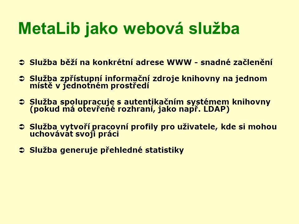 MetaLib jako webová služba  Služba běží na konkrétní adrese WWW - snadné začlenění  Služba zpřístupní informační zdroje knihovny na jednom místě v jednotném prostředí  Služba spolupracuje s autentikačním systémem knihovny (pokud má otevřené rozhraní, jako např.