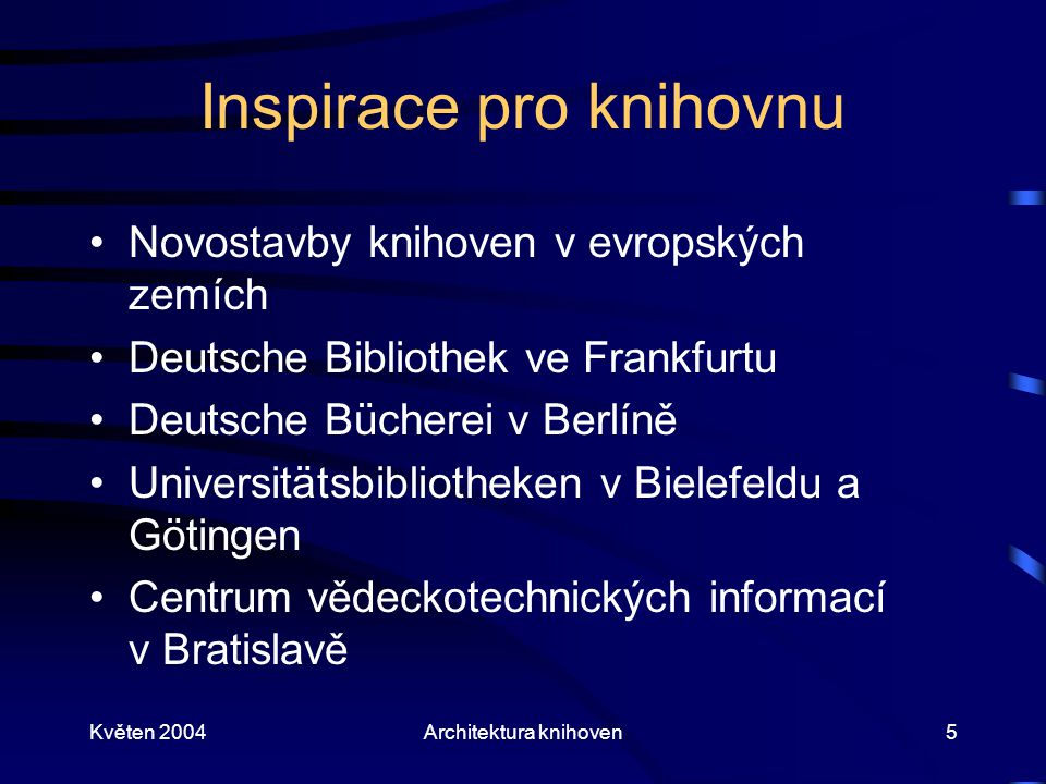 Květen 2004Architektura knihoven5 Inspirace pro knihovnu Novostavby knihoven v evropských zemích Deutsche Bibliothek ve Frankfurtu Deutsche Bücherei v Berlíně Universitätsbibliotheken v Bielefeldu a Götingen Centrum vědeckotechnických informací v Bratislavě