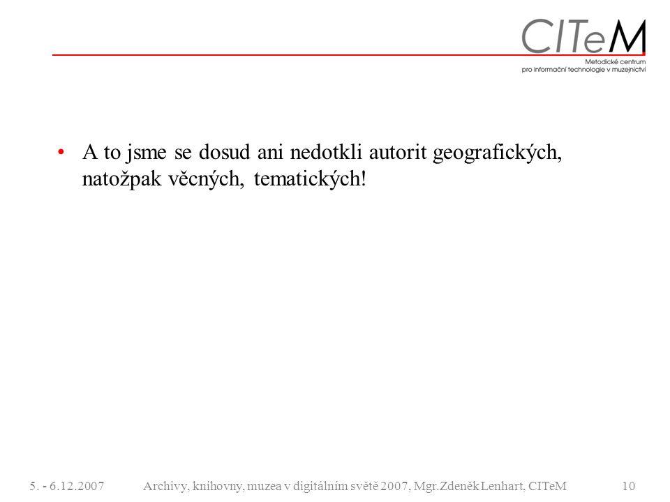 5. - 6.12.2007Archivy, knihovny, muzea v digitálním světě 2007, Mgr.Zdeněk Lenhart, CITeM10 A to jsme se dosud ani nedotkli autorit geografických, nat