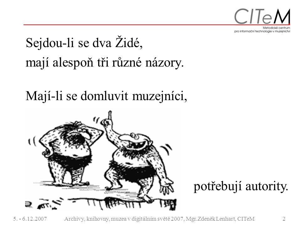 5. - 6.12.2007Archivy, knihovny, muzea v digitálním světě 2007, Mgr.Zdeněk Lenhart, CITeM2 Sejdou-li se dva Židé, mají alespoň tři různé názory. Mají-