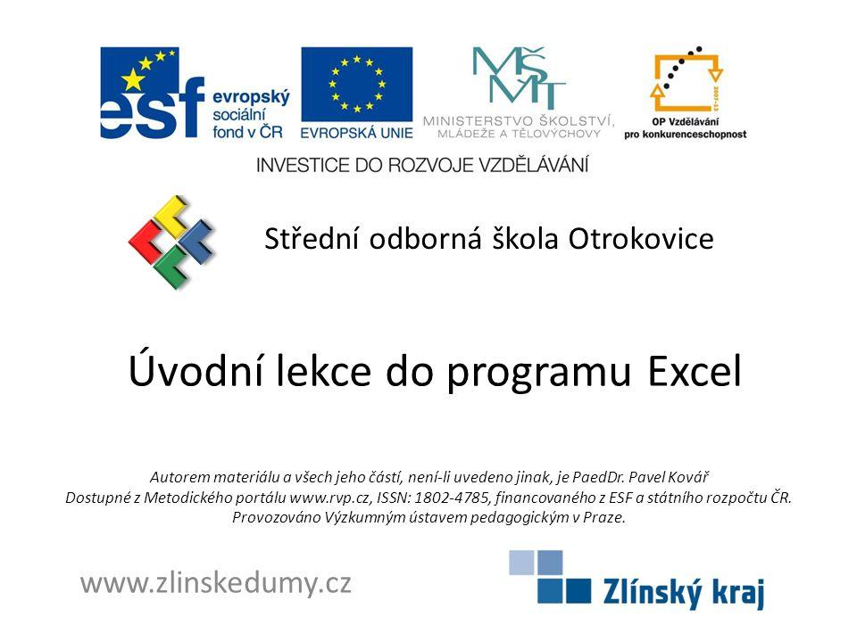 Úvodní lekce do programu Excel Střední odborná škola Otrokovice www.zlinskedumy.cz Autorem materiálu a všech jeho částí, není-li uvedeno jinak, je PaedDr.