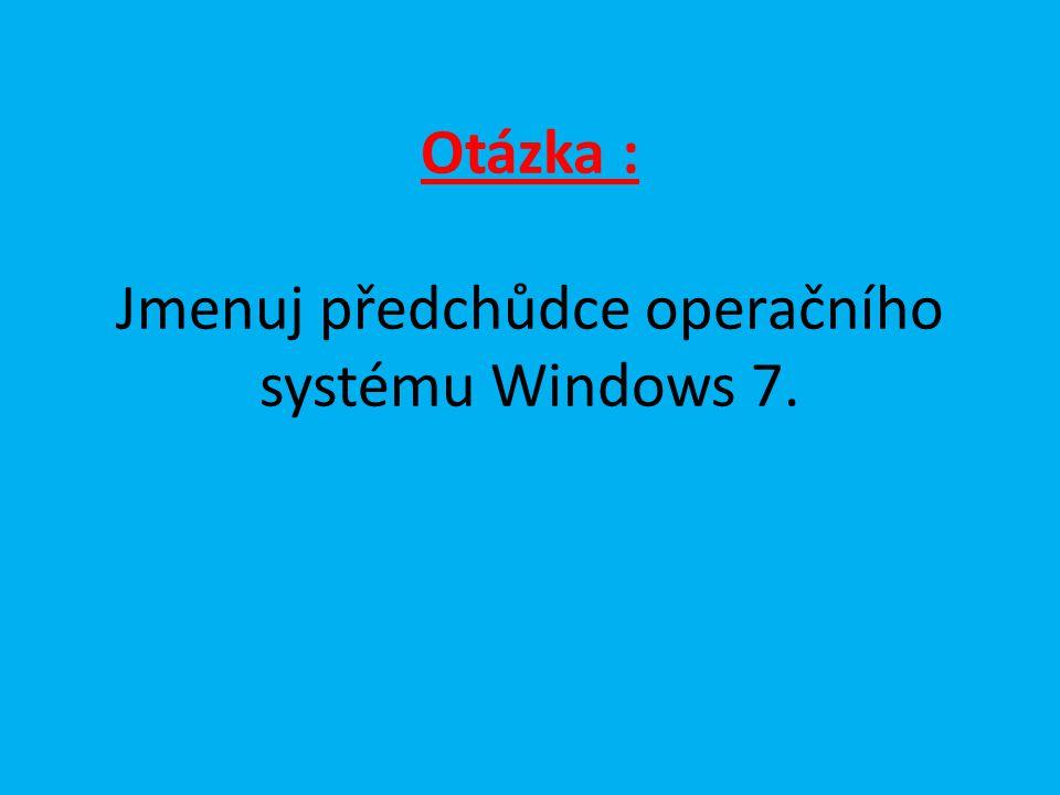 Otázka : Jmenuj předchůdce operačního systému Windows 7.
