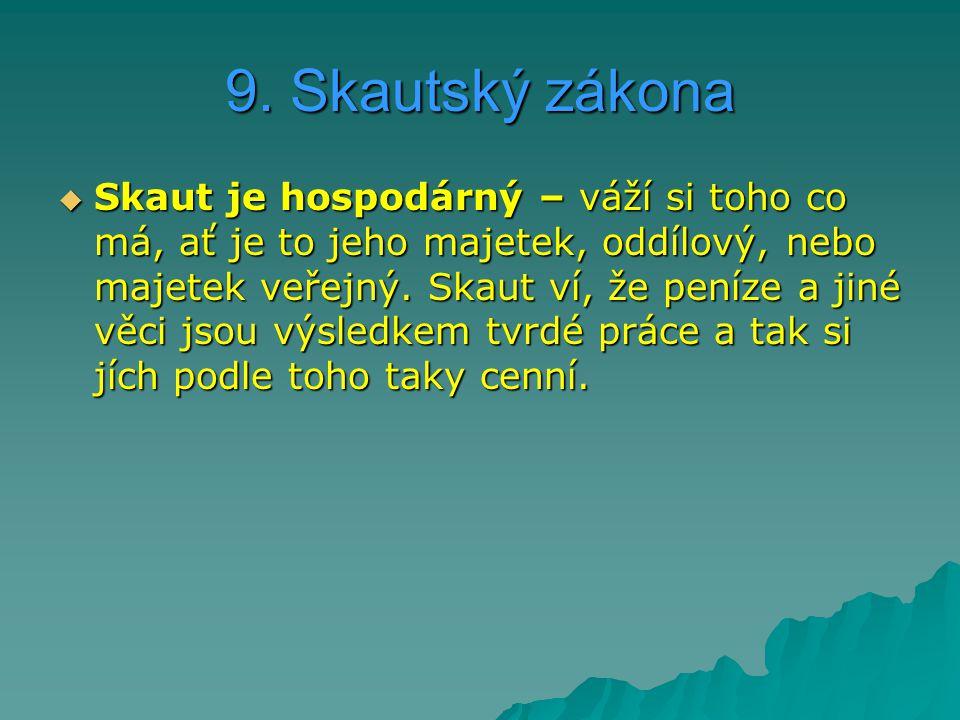 9. Skautský zákona  Skaut je hospodárný – váží si toho co má, ať je to jeho majetek, oddílový, nebo majetek veřejný. Skaut ví, že peníze a jiné věci