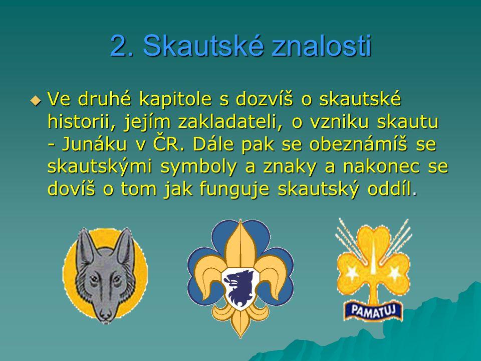 2. Skautské znalosti  Ve druhé kapitole s dozvíš o skautské historii, jejím zakladateli, o vzniku skautu - Junáku v ČR. Dále pak se obeznámíš se skau