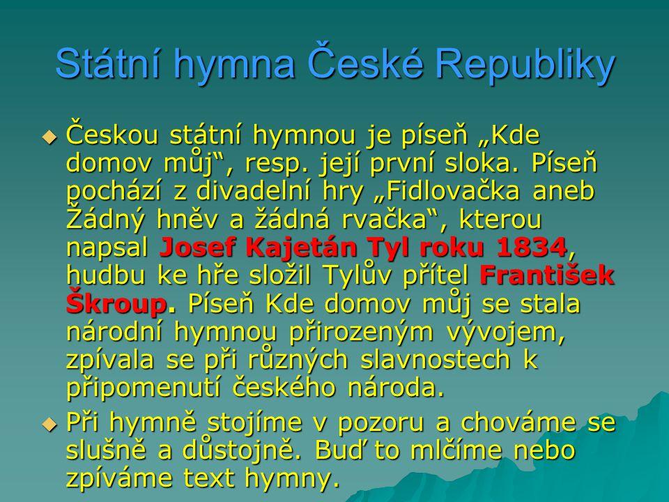 """Státní hymna České Republiky  Českou státní hymnou je píseň """"Kde domov můj"""", resp. její první sloka. Píseň pochází z divadelní hry """"Fidlovačka aneb Ž"""