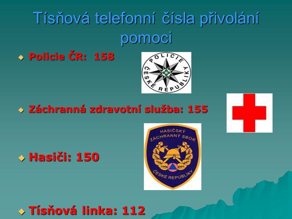 Tísňová telefonní čísla přivolání pomoci  Policie ČR: 158  Záchranná zdravotní služba: 155  Hasiči: 150  Tísňová linka: 112