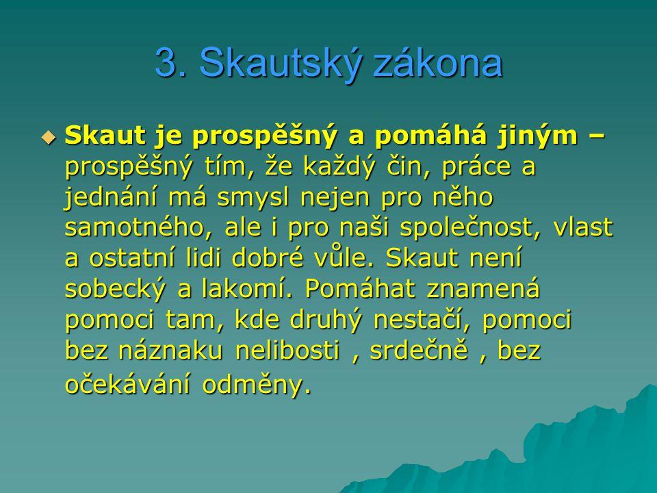 3. Skautský zákona  Skaut je prospěšný a pomáhá jiným – prospěšný tím, že každý čin, práce a jednání má smysl nejen pro něho samotného, ale i pro naš