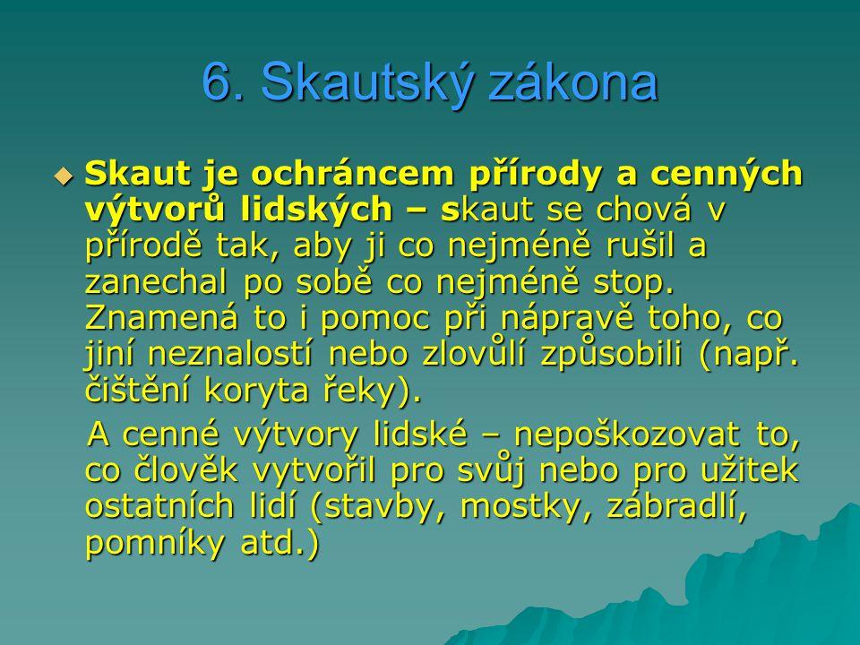 6. Skautský zákona  Skaut je ochráncem přírody a cenných výtvorů lidských – skaut se chová v přírodě tak, aby ji co nejméně rušil a zanechal po sobě