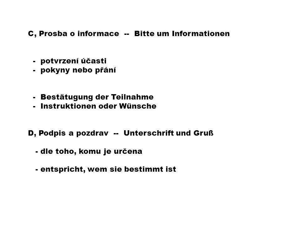 C, Prosba o informace -- Bitte um Informationen - potvrzení účasti - pokyny nebo přání - Bestätugung der Teilnahme - Instruktionen oder Wünsche D, Podpis a pozdrav -- Unterschrift und Gruß - dle toho, komu je určena - entspricht, wem sie bestimmt ist