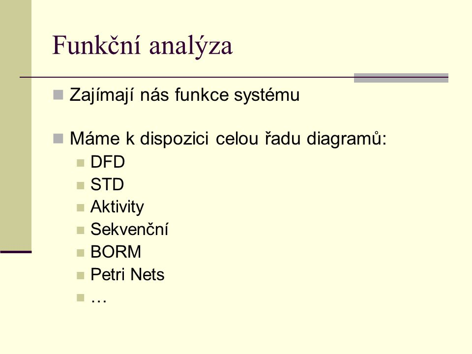 Funkční analýza Zajímají nás funkce systému Máme k dispozici celou řadu diagramů: DFD STD Aktivity Sekvenční BORM Petri Nets …